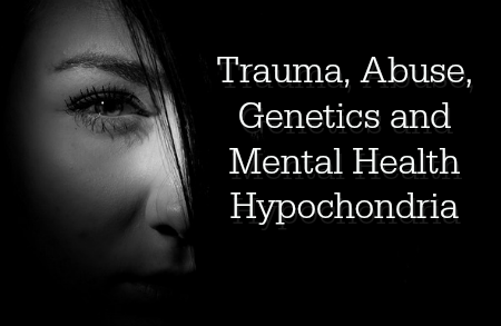 Trauma, Abuse, Genetics and Mental Health Hypochondria