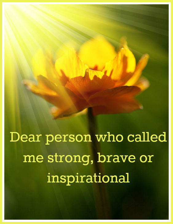 Dear person who called me strong, brave or inspirational