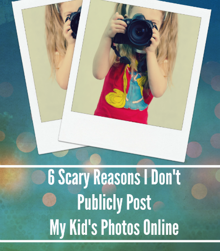 6 Scary Reasons I Don't Post My Children's Photos Publicly Online